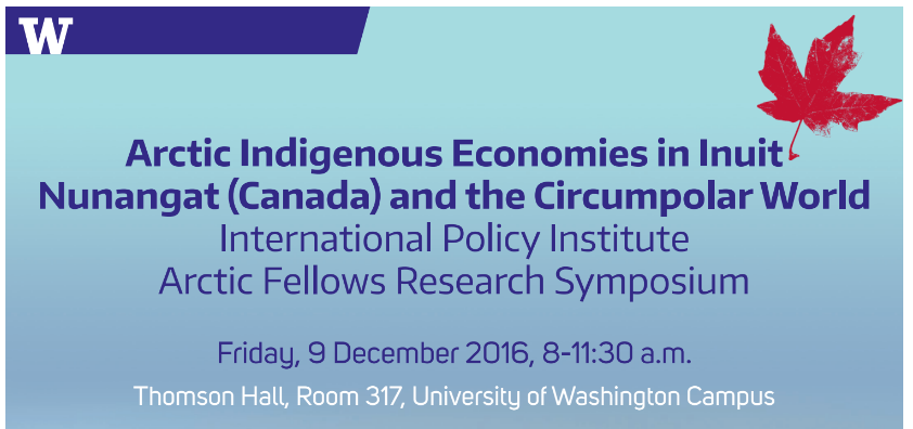 Arctic Indigenous Economies in Inuit Nunangat (Canada) and the Circumpolar World International Policy Institute Arctic Fellows Research Symposium